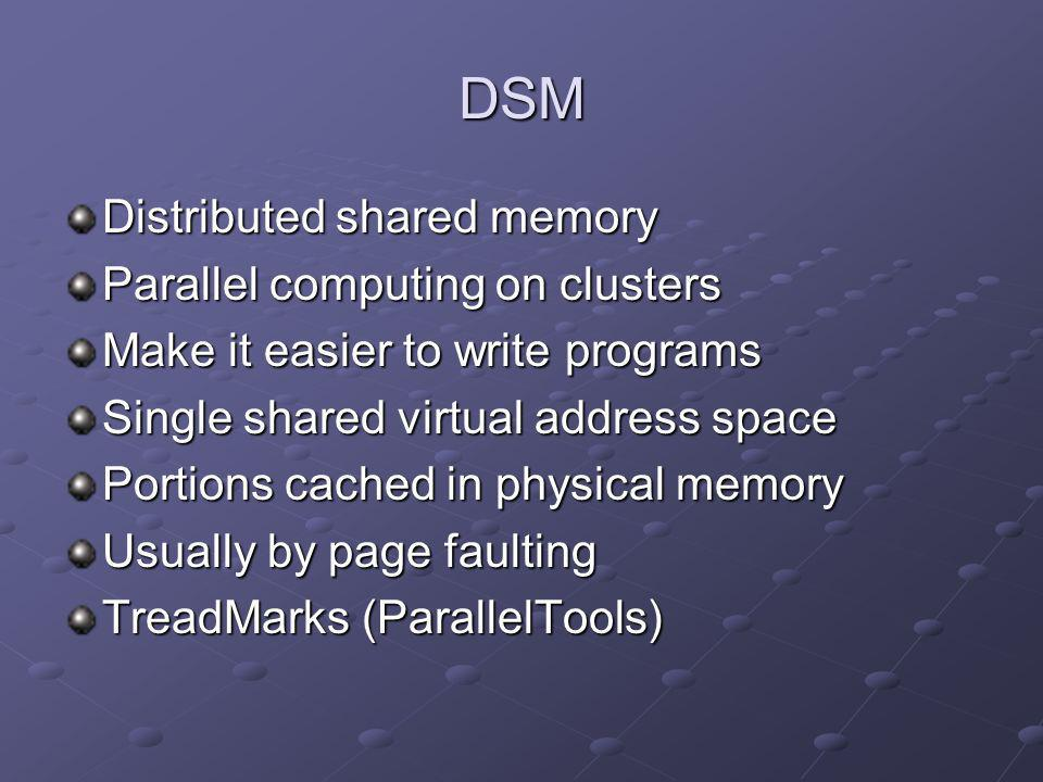 DSM Distributed shared memory Parallel computing on clusters Make it easier to write programs Single shared virtual address space Portions cached in p
