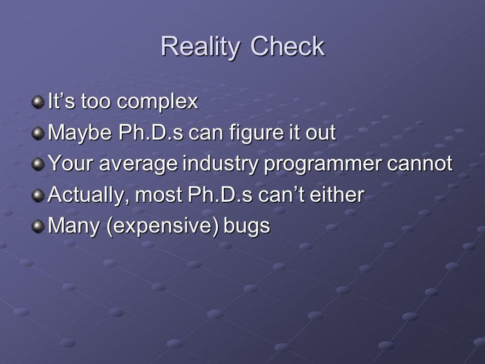 Reality Check Its too complex Maybe Ph.D.s can figure it out Your average industry programmer cannot Actually, most Ph.D.s cant either Many (expensive