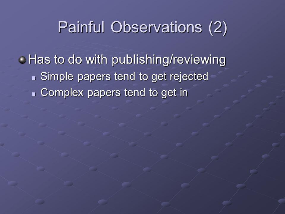 Painful Observations (2) Has to do with publishing/reviewing Simple papers tend to get rejected Simple papers tend to get rejected Complex papers tend
