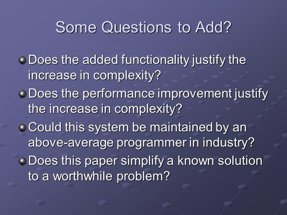 Some Questions to Add? Does the added functionality justify the increase in complexity? Does the performance improvement justify the increase in compl