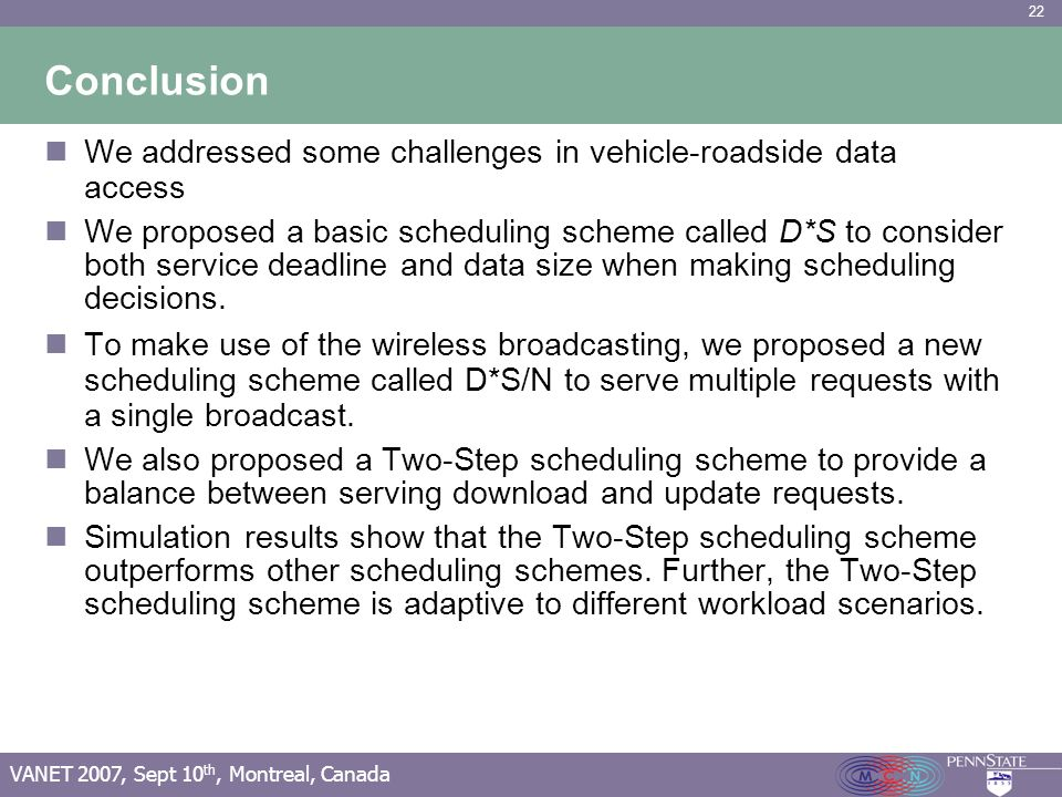22 VANET 2007, Sept 10 th, Montreal, Canada Conclusion We addressed some challenges in vehicle-roadside data access We proposed a basic scheduling sch