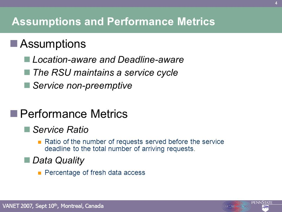 4 VANET 2007, Sept 10 th, Montreal, Canada Assumptions and Performance Metrics Assumptions Location-aware and Deadline-aware The RSU maintains a service cycle Service non-preemptive Performance Metrics Service Ratio Ratio of the number of requests served before the service deadline to the total number of arriving requests.