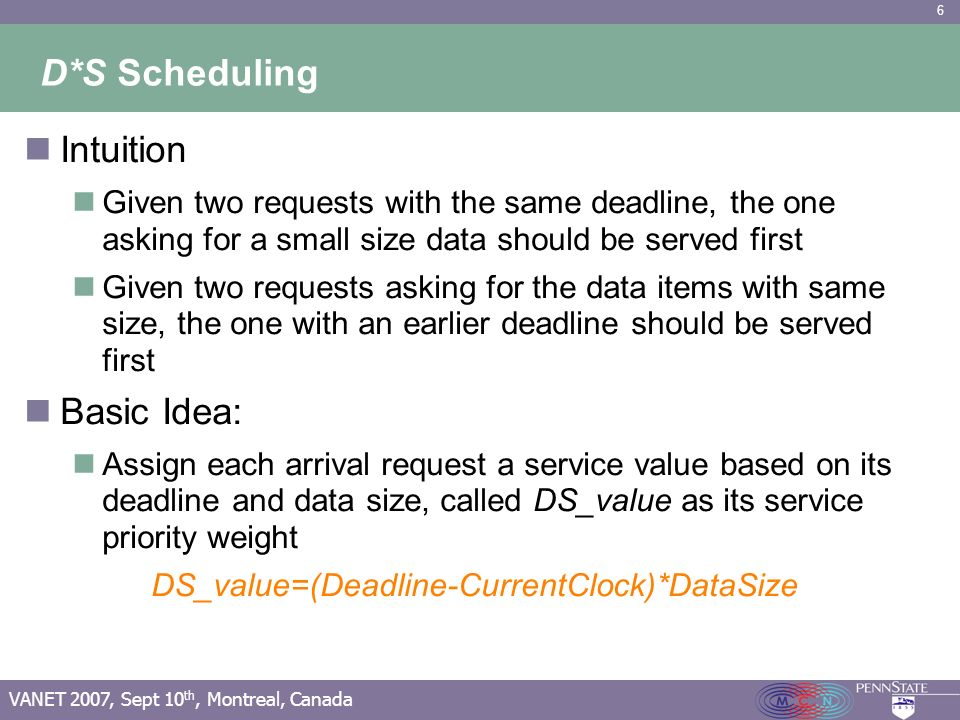 6 VANET 2007, Sept 10 th, Montreal, Canada D*S Scheduling Intuition Given two requests with the same deadline, the one asking for a small size data should be served first Given two requests asking for the data items with same size, the one with an earlier deadline should be served first Basic Idea: Assign each arrival request a service value based on its deadline and data size, called DS_value as its service priority weight DS_value=(Deadline-CurrentClock)*DataSize