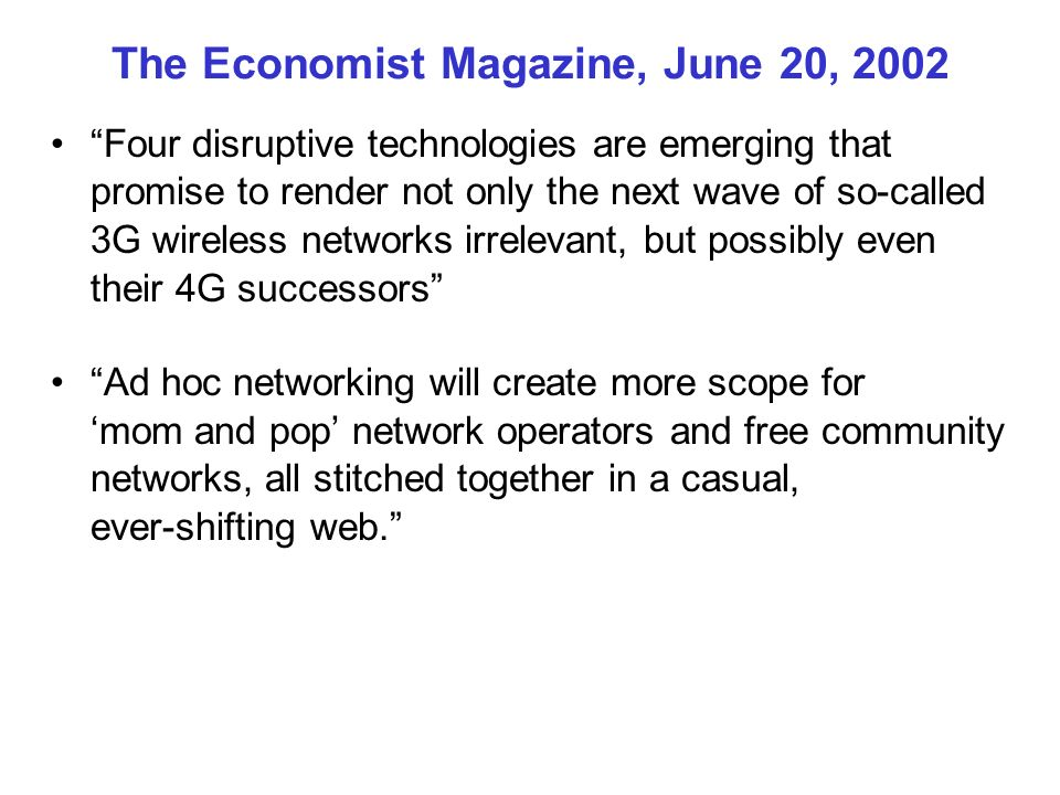 The Economist Magazine, June 20, 2002 Four disruptive technologies are emerging that promise to render not only the next wave of so-called 3G wireless networks irrelevant, but possibly even their 4G successors Ad hoc networking will create more scope for mom and pop network operators and free community networks, all stitched together in a casual, ever-shifting web.