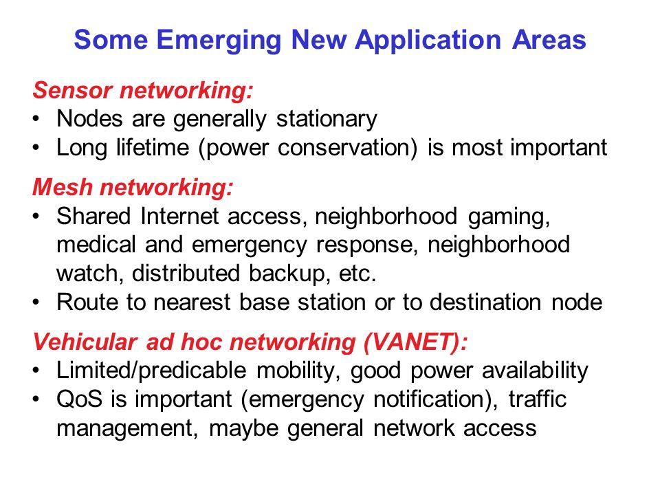 Some Emerging New Application Areas Sensor networking: Nodes are generally stationary Long lifetime (power conservation) is most important Mesh networ