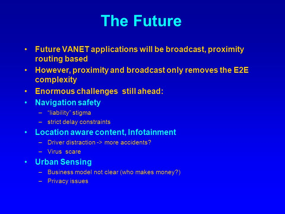 The Future Future VANET applications will be broadcast, proximity routing based However, proximity and broadcast only removes the E2E complexity Enormous challenges still ahead: Navigation safety –liability stigma –strict delay constraints Location aware content, Infotainment –Driver distraction -> more accidents.