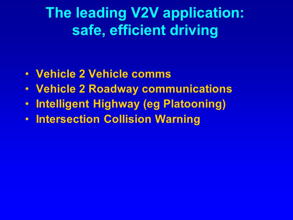 The leading V2V application: safe, efficient driving Vehicle 2 Vehicle comms Vehicle 2 Roadway communications Intelligent Highway (eg Platooning) Intersection Collision Warning
