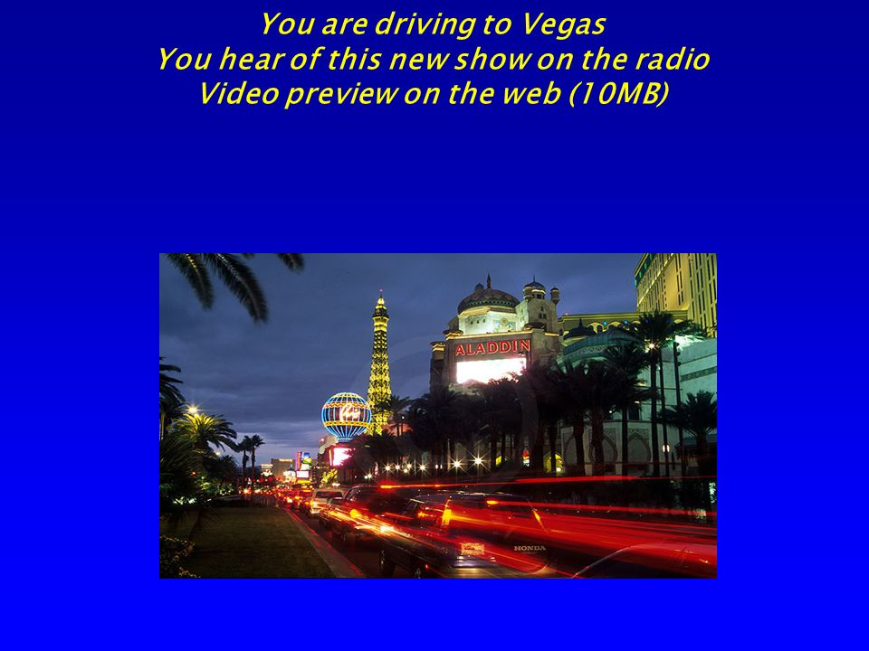 You are driving to Vegas You hear of this new show on the radio Video preview on the web (10MB)