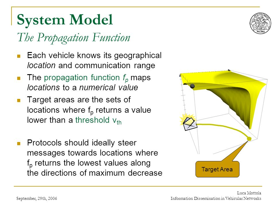 September, 29th, 2006 Luca Mottola Information Dissemination in Vehicular Networks Protocols Overview Messages are always broadcast include sender location, sender communication radius, and propagation function Forwarding decisions are taken on the receiver side no need to maintain neighborhood information Probabilistic schemes forward messages only with a given probability achieves good delivery with little overhead Store & Forward techniques use vehicles as mules to physically carry data suited in sparse networks
