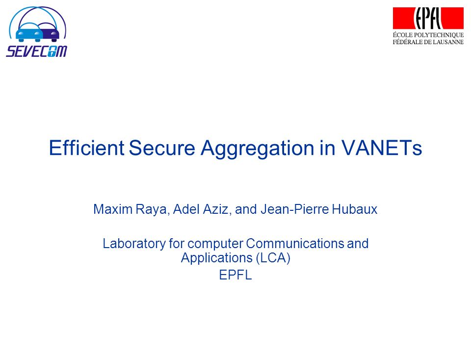 Efficient Secure Aggregation in VANETs Maxim Raya, Adel Aziz, and Jean-Pierre Hubaux Laboratory for computer Communications and Applications (LCA) EPFL