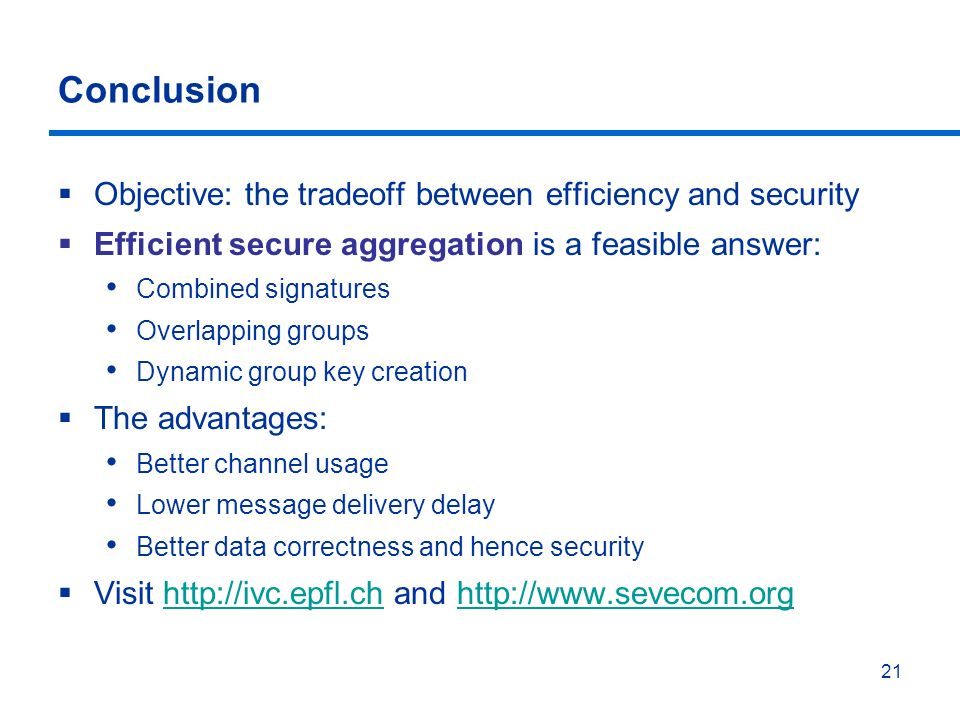 21 Conclusion Objective: the tradeoff between efficiency and security Efficient secure aggregation is a feasible answer: Combined signatures Overlapping groups Dynamic group key creation The advantages: Better channel usage Lower message delivery delay Better data correctness and hence security Visit http://ivc.epfl.ch and http://www.sevecom.orghttp://ivc.epfl.chhttp://www.sevecom.org