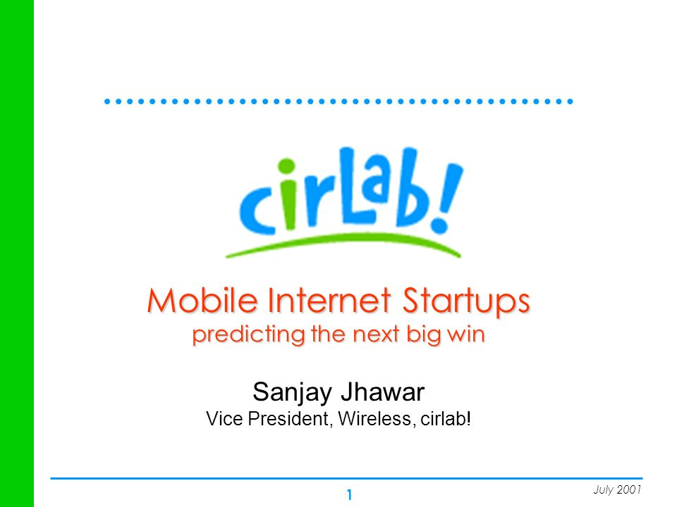 1 Mobile Internet Startups predicting the next big win Sanjay Jhawar Vice President, Wireless, cirlab! July 2001