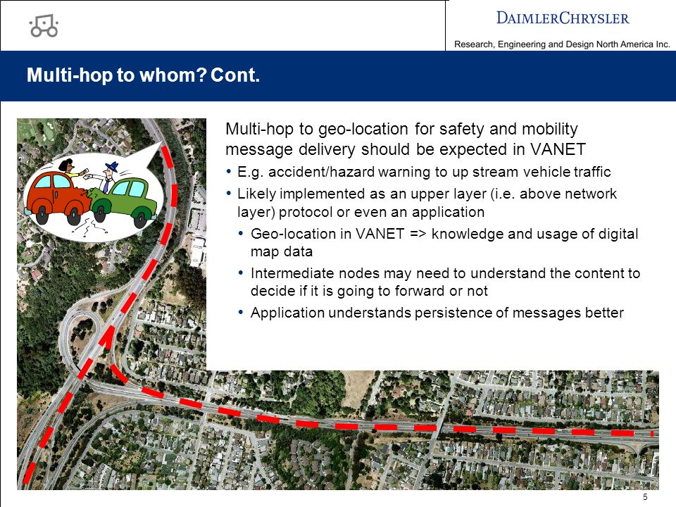 5 Multi-hop to whom? Cont. Multi-hop to geo-location for safety and mobility message delivery should be expected in VANET E.g. accident/hazard warning