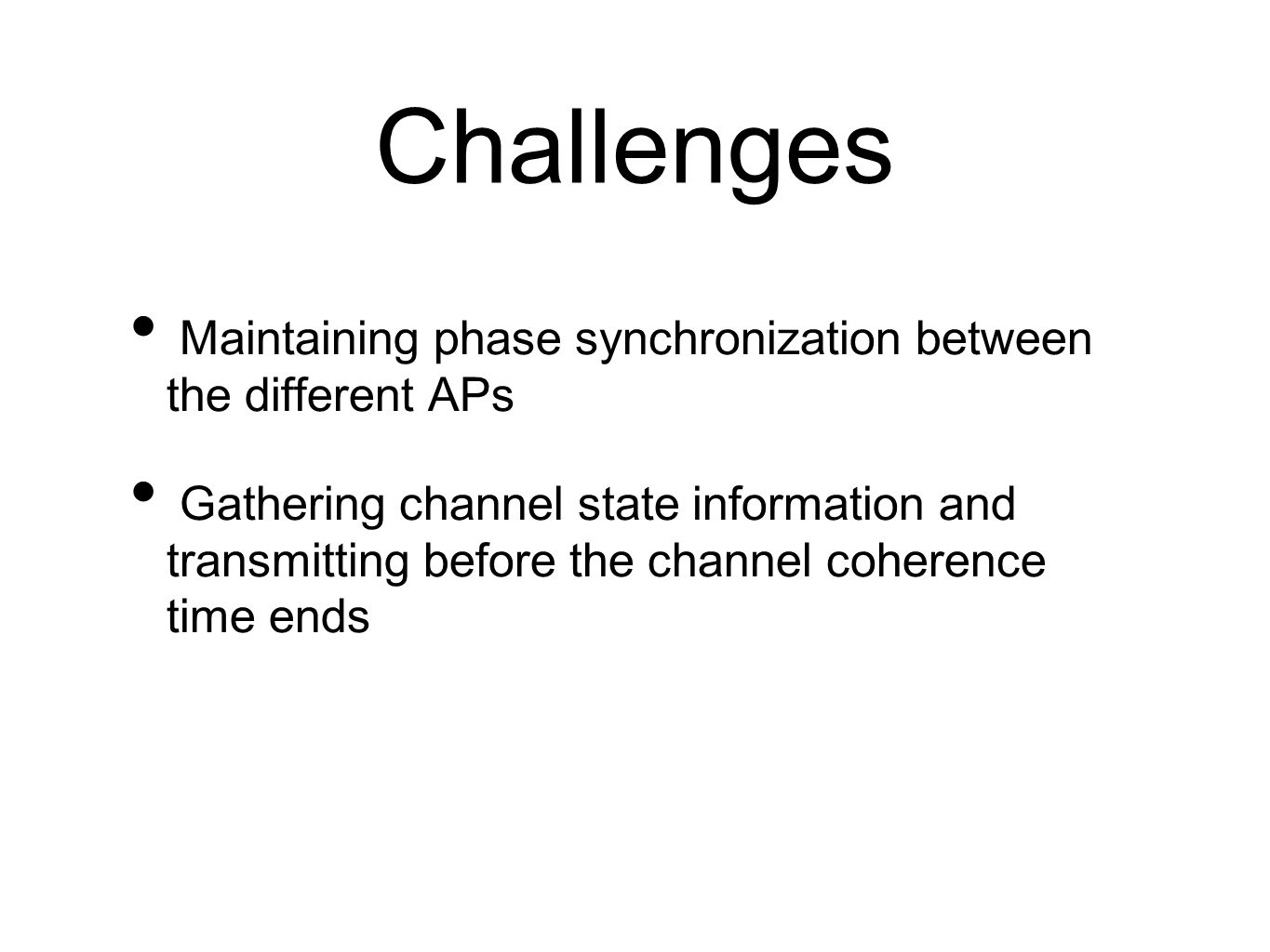 Challenges Maintaining phase synchronization between the different APs Gathering channel state information and transmitting before the channel coheren
