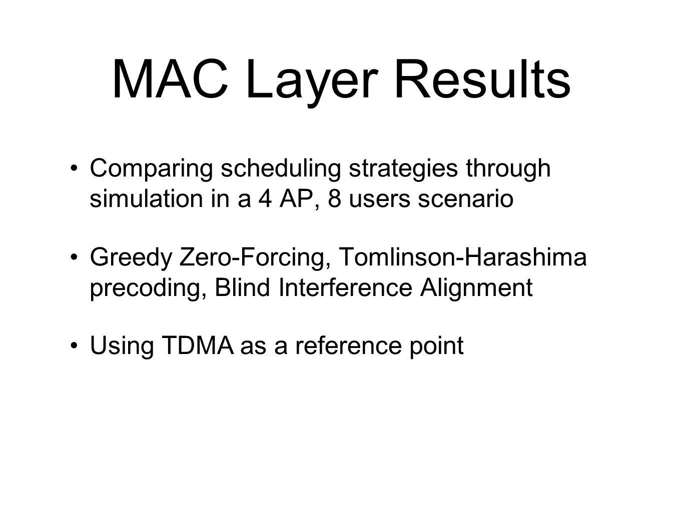MAC Layer Results Comparing scheduling strategies through simulation in a 4 AP, 8 users scenario Greedy Zero-Forcing, Tomlinson-Harashima precoding, B
