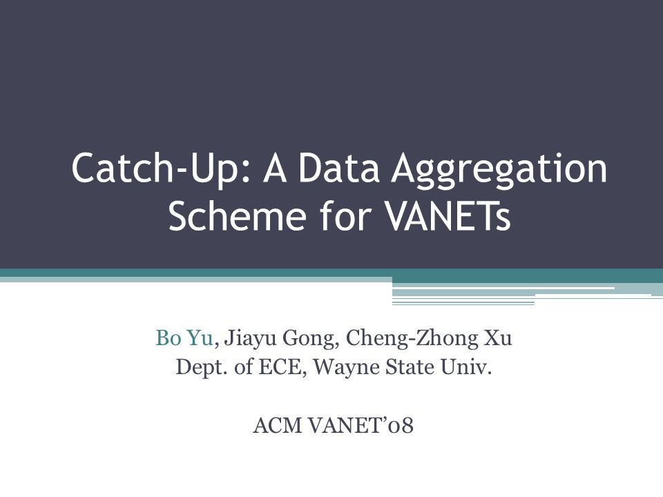 Catch-Up: A Data Aggregation Scheme for VANETs Bo Yu, Jiayu Gong, Cheng-Zhong Xu Dept.