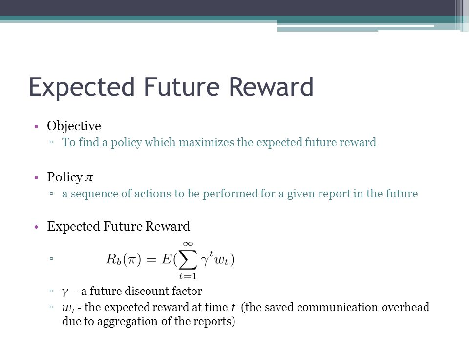 Expected Future Reward Objective To find a policy which maximizes the expected future reward Policy π a sequence of actions to be performed for a given report in the future Expected Future Reward, γ - a future discount factor w t - the expected reward at time t (the saved communication overhead due to aggregation of the reports)
