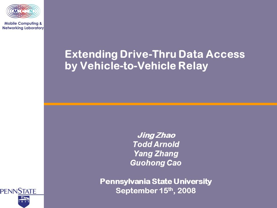 Extending Drive-Thru Data Access by Vehicle-to-Vehicle Relay Jing Zhao Todd Arnold Yang Zhang Guohong Cao Pennsylvania State University September 15 th, 2008