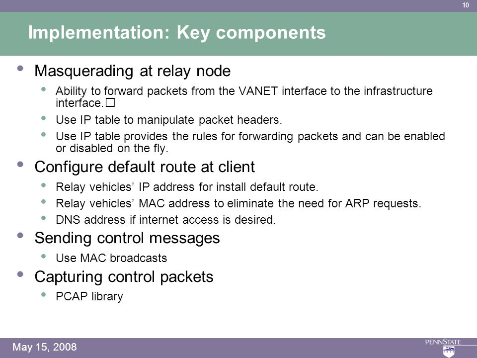 10 May 15, 2008 Implementation: Key components Masquerading at relay node Ability to forward packets from the VANET interface to the infrastructure interface.