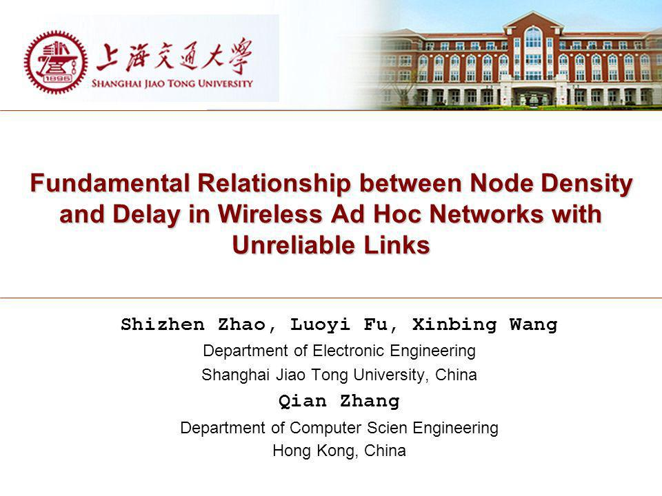 Fundamental Relationship between Node Density and Delay in Wireless Ad Hoc Networks with Unreliable Links Shizhen Zhao, Luoyi Fu, Xinbing Wang Department of Electronic Engineering Shanghai Jiao Tong University, China Qian Zhang Department of Computer Scien Engineering Hong Kong, China
