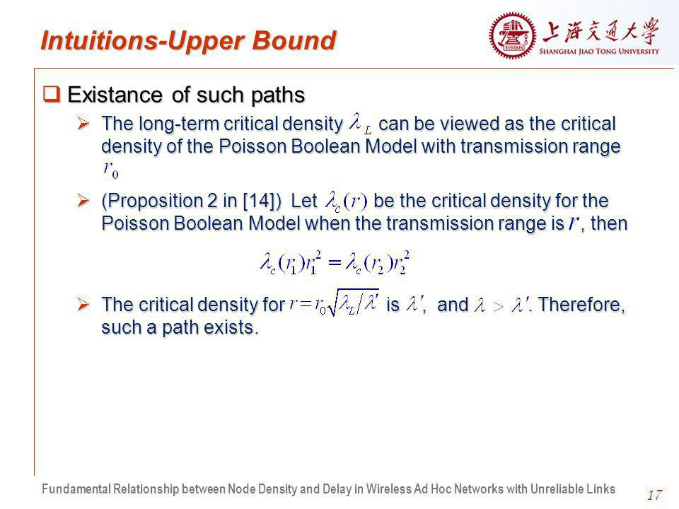 17 Intuitions-Upper Bound Existance of such paths Existance of such paths The long-term critical density can be viewed as the critical density of the Poisson Boolean Model with transmission range The long-term critical density can be viewed as the critical density of the Poisson Boolean Model with transmission range (Proposition 2 in [14]) Let be the critical density for the Poisson Boolean Model when the transmission range is, then (Proposition 2 in [14]) Let be the critical density for the Poisson Boolean Model when the transmission range is, then The critical density for is, and.