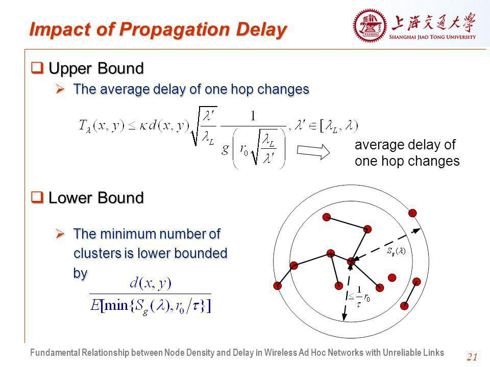 21 Impact of Propagation Delay Upper Bound Upper Bound The average delay of one hop changes The average delay of one hop changes Lower Bound Lower Bound The minimum number of The minimum number of clusters is lower bounded clusters is lower boundedby average delay of one hop changes Fundamental Relationship between Node Density and Delay in Wireless Ad Hoc Networks with Unreliable Links