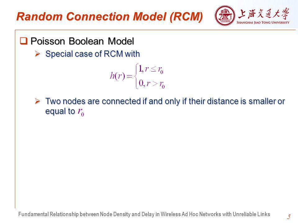 5 Random Connection Model (RCM) Poisson Boolean Model Poisson Boolean Model Special case of RCM with Special case of RCM with Two nodes are connected if and only if their distance is smaller or equal to Two nodes are connected if and only if their distance is smaller or equal to Fundamental Relationship between Node Density and Delay in Wireless Ad Hoc Networks with Unreliable Links