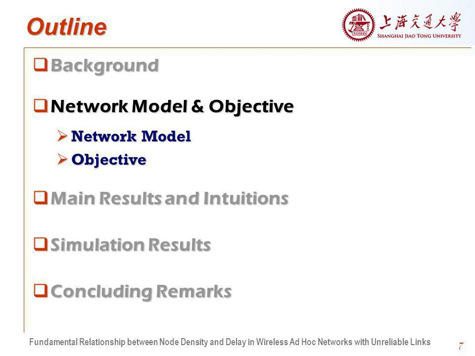 7 Outline BackgroundBackground Network Model & ObjectiveNetwork Model & Objective Network Model Network Model Objective Objective Main Results and IntuitionsMain Results and Intuitions Simulation ResultsSimulation Results Concluding RemarksConcluding Remarks Fundamental Relationship between Node Density and Delay in Wireless Ad Hoc Networks with Unreliable Links