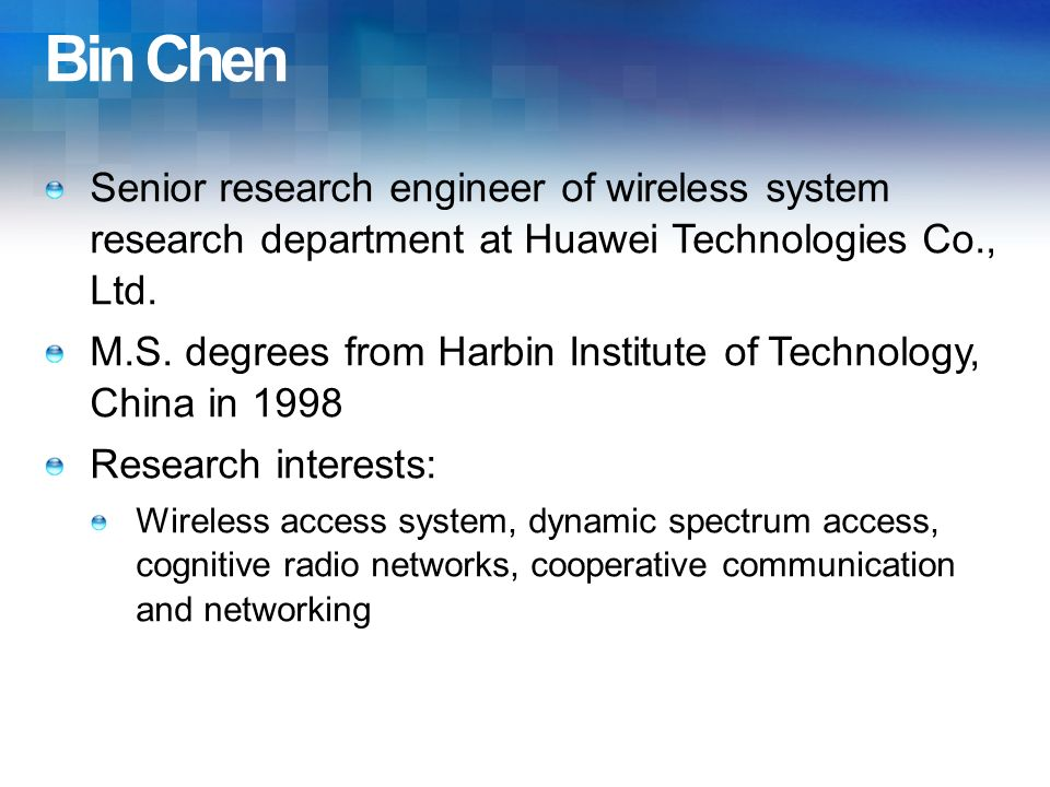 Bin Chen Senior research engineer of wireless system research department at Huawei Technologies Co., Ltd. M.S. degrees from Harbin Institute of Techno