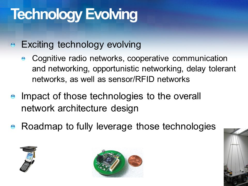 Technology Evolving Exciting technology evolving Cognitive radio networks, cooperative communication and networking, opportunistic networking, delay tolerant networks, as well as sensor/RFID networks Impact of those technologies to the overall network architecture design Roadmap to fully leverage those technologies