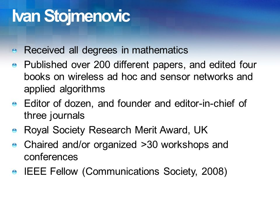 Ivan Stojmenovic Received all degrees in mathematics Published over 200 different papers, and edited four books on wireless ad hoc and sensor networks