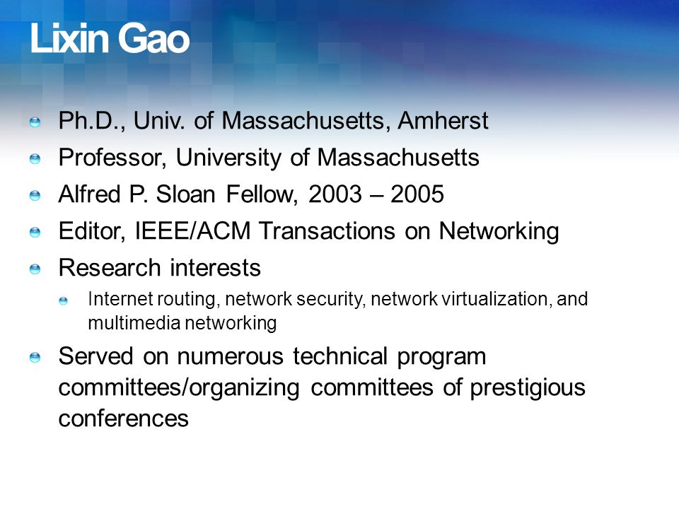 Lixin Gao Ph.D., Univ. of Massachusetts, Amherst Professor, University of Massachusetts Alfred P. Sloan Fellow, 2003 – 2005 Editor, IEEE/ACM Transacti