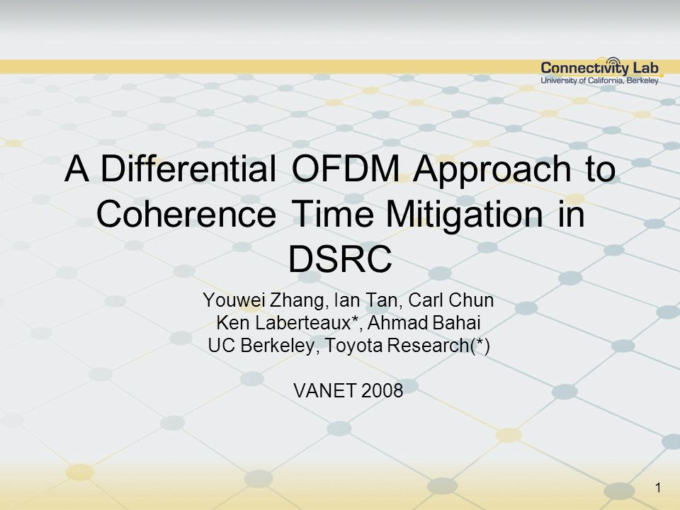1 A Differential OFDM Approach to Coherence Time Mitigation in DSRC Youwei Zhang, Ian Tan, Carl Chun Ken Laberteaux*, Ahmad Bahai UC Berkeley, Toyota Research(*) VANET 2008