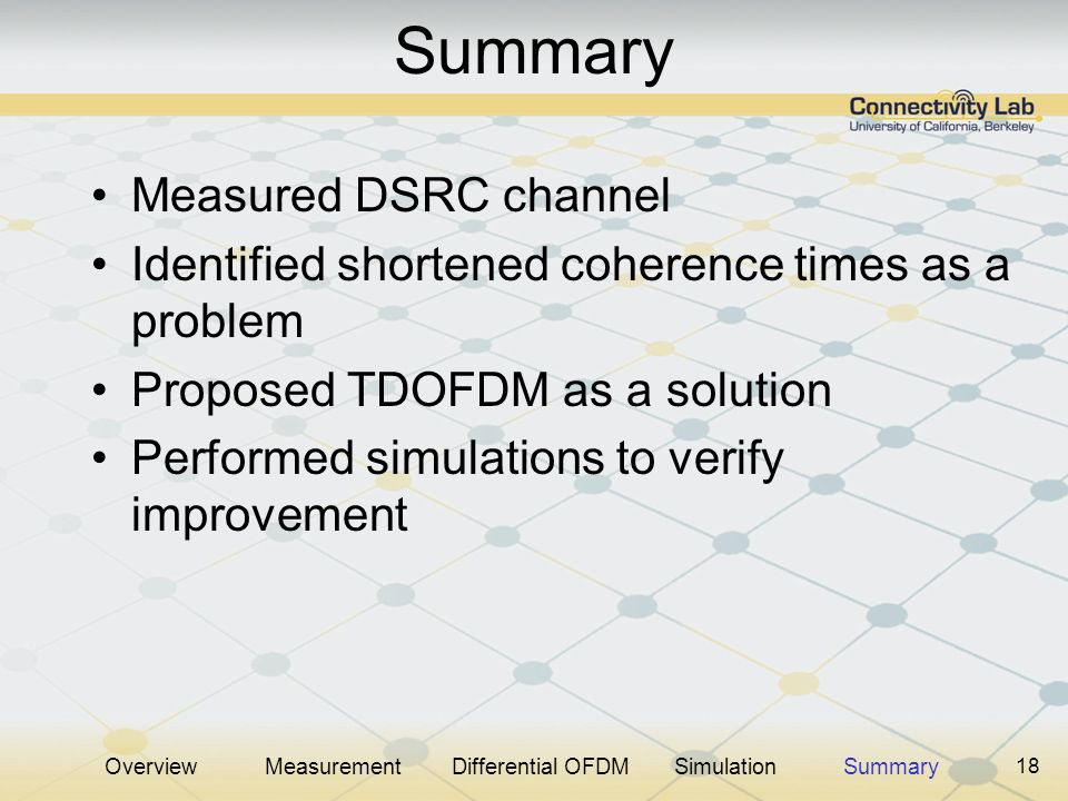 18 Summary Measured DSRC channel Identified shortened coherence times as a problem Proposed TDOFDM as a solution Performed simulations to verify impro