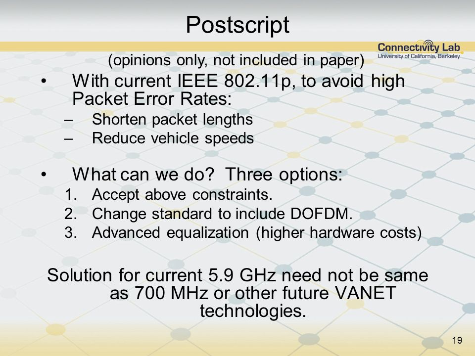 19 Postscript With current IEEE 802.11p, to avoid high Packet Error Rates: –Shorten packet lengths –Reduce vehicle speeds What can we do? Three option