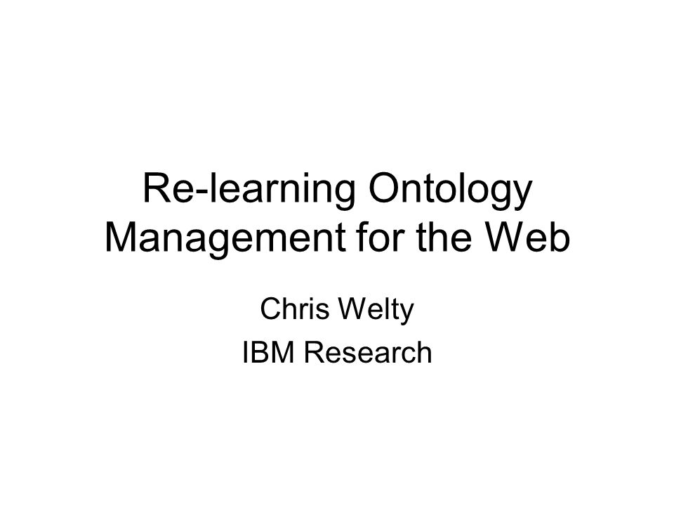 Re-learning Ontology Management for the Web Chris Welty IBM Research