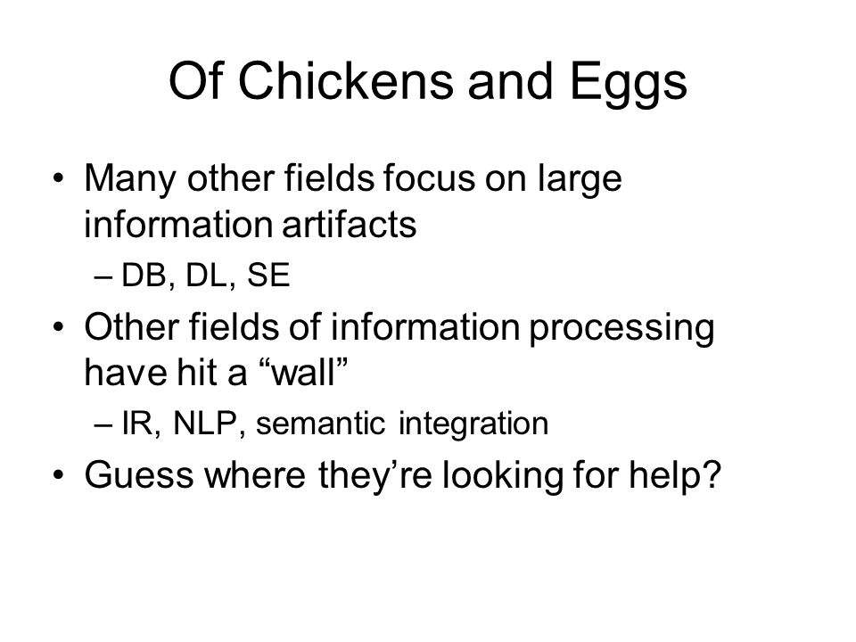 Of Chickens and Eggs Many other fields focus on large information artifacts –DB, DL, SE Other fields of information processing have hit a wall –IR, NL