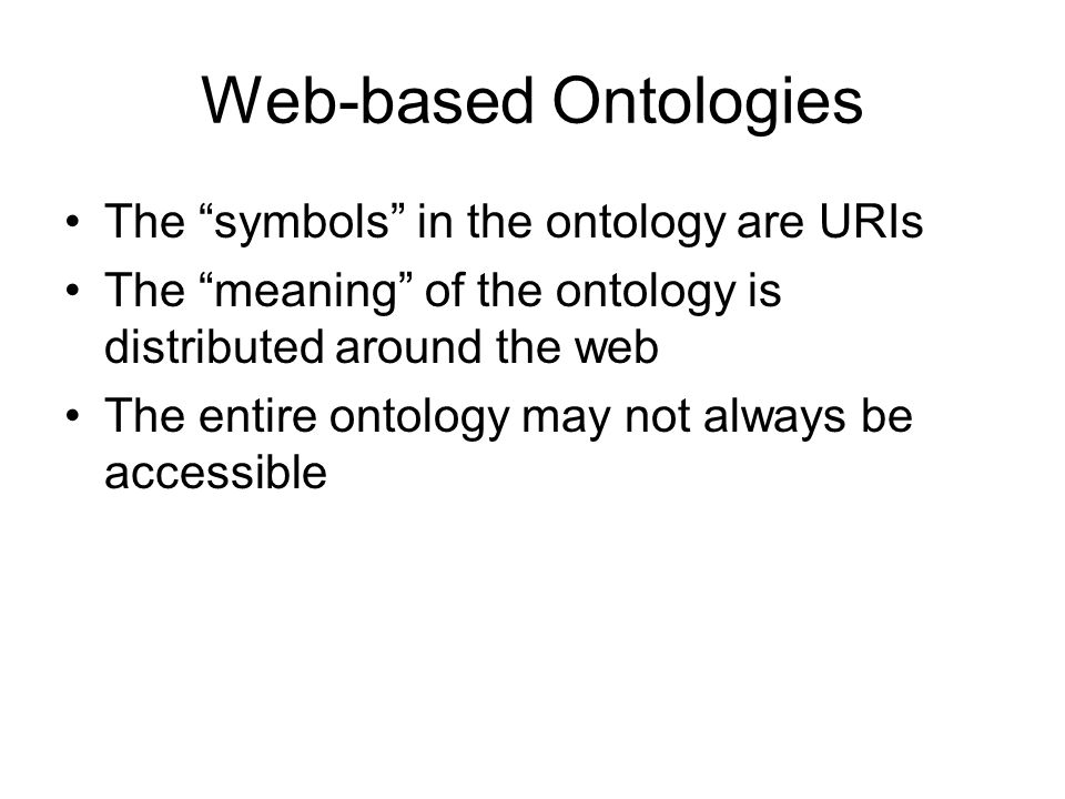 Web-based Ontologies The symbols in the ontology are URIs The meaning of the ontology is distributed around the web The entire ontology may not always