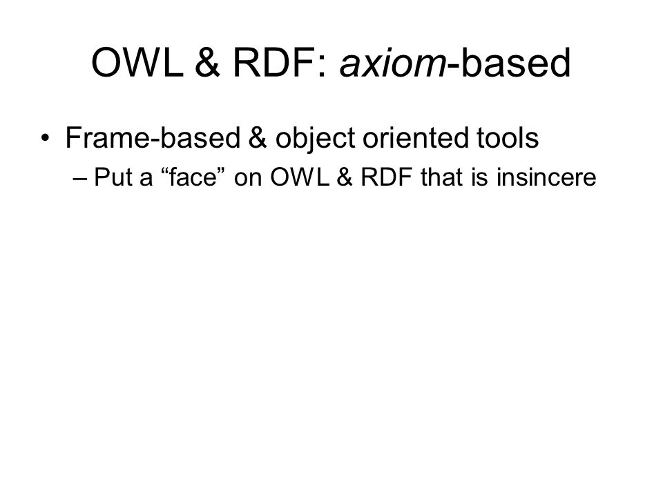 OWL & RDF: axiom-based Frame-based & object oriented tools –Put a face on OWL & RDF that is insincere