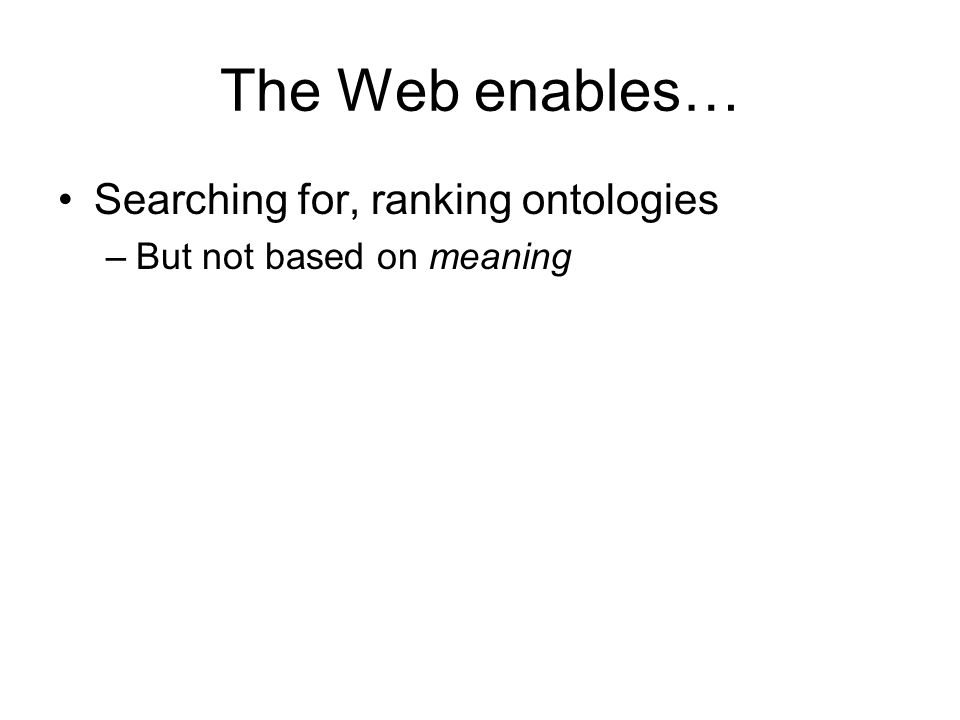 The Web enables… Searching for, ranking ontologies –But not based on meaning