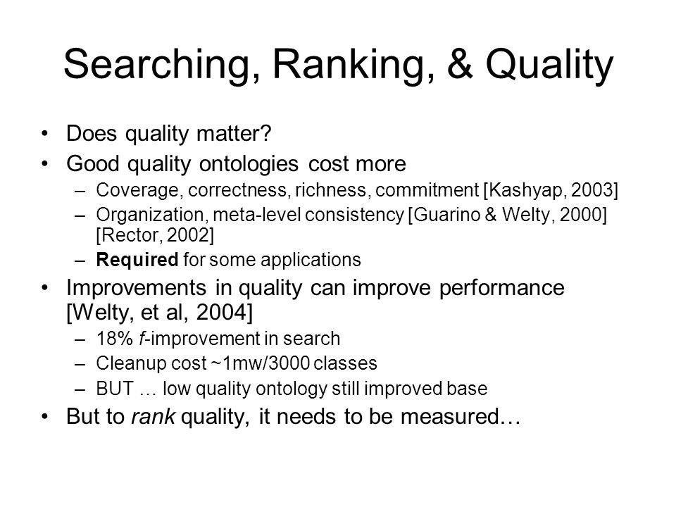 Searching, Ranking, & Quality Does quality matter? Good quality ontologies cost more –Coverage, correctness, richness, commitment [Kashyap, 2003] –Org