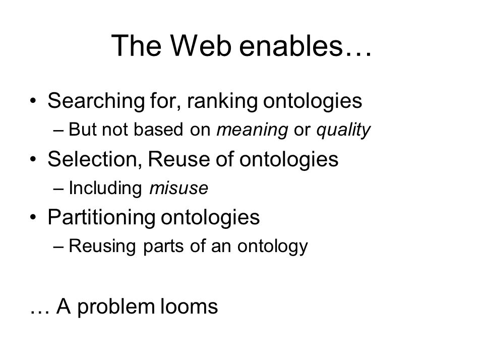 The Web enables… Searching for, ranking ontologies –But not based on meaning or quality Selection, Reuse of ontologies –Including misuse Partitioning