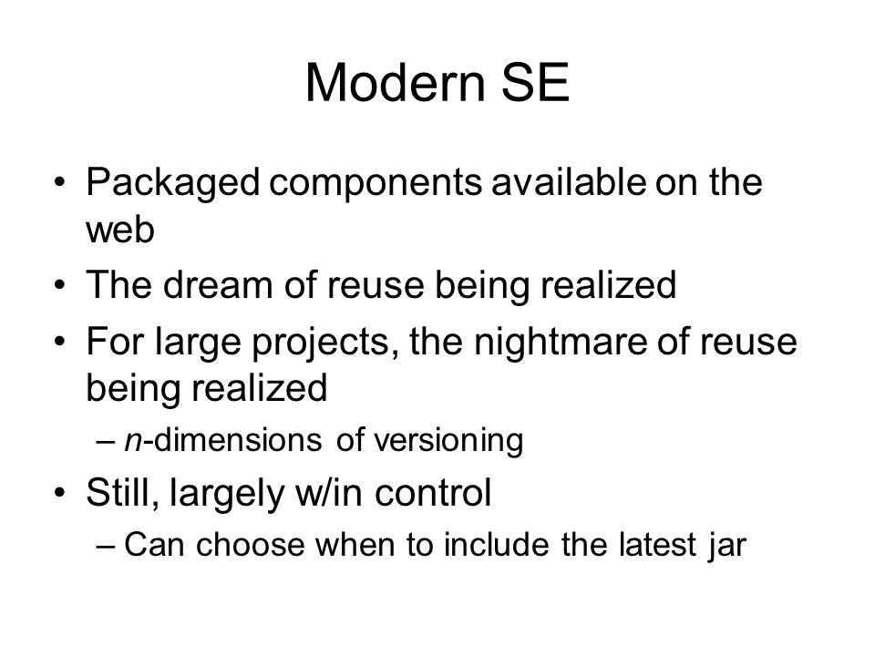 Modern SE Packaged components available on the web The dream of reuse being realized For large projects, the nightmare of reuse being realized –n-dime