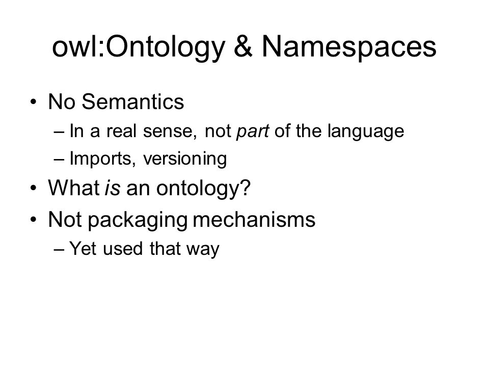 owl:Ontology & Namespaces No Semantics –In a real sense, not part of the language –Imports, versioning What is an ontology? Not packaging mechanisms –