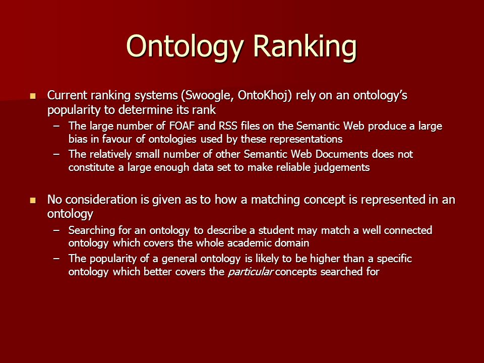 Ontology Ranking Current ranking systems (Swoogle, OntoKhoj) rely on an ontologys popularity to determine its rank Current ranking systems (Swoogle, OntoKhoj) rely on an ontologys popularity to determine its rank –The large number of FOAF and RSS files on the Semantic Web produce a large bias in favour of ontologies used by these representations –The relatively small number of other Semantic Web Documents does not constitute a large enough data set to make reliable judgements No consideration is given as to how a matching concept is represented in an ontology No consideration is given as to how a matching concept is represented in an ontology –Searching for an ontology to describe a student may match a well connected ontology which covers the whole academic domain –The popularity of a general ontology is likely to be higher than a specific ontology which better covers the particular concepts searched for