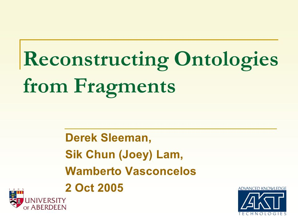 Reconstructing Ontologies from Fragments Derek Sleeman, Sik Chun (Joey) Lam, Wamberto Vasconcelos 2 Oct 2005