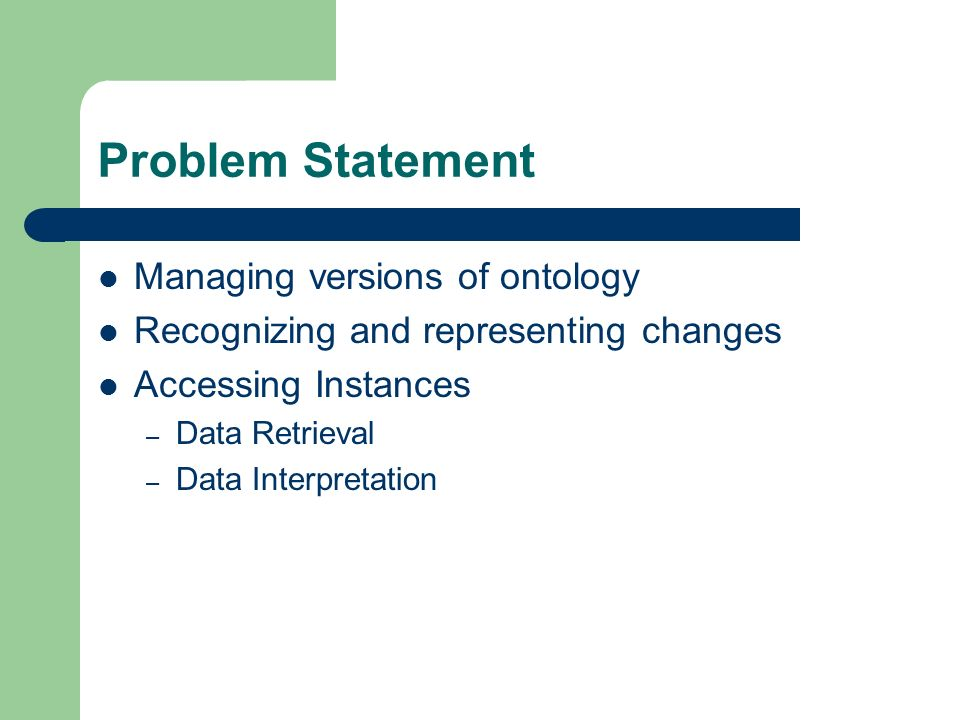 Problem Statement Managing versions of ontology Recognizing and representing changes Accessing Instances – Data Retrieval – Data Interpretation