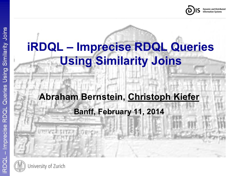 iRDQL – Imprecise RDQL Queries Using Similarity Joins Abraham Bernstein, Christoph Kiefer Banff, February 11, 2014