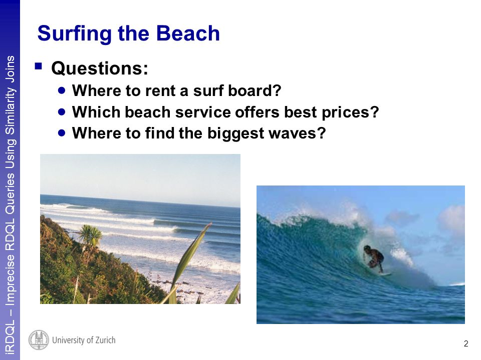 iRDQL – Imprecise RDQL Queries Using Similarity Joins 2 Surfing the Beach Questions: Where to rent a surf board? Which beach service offers best price
