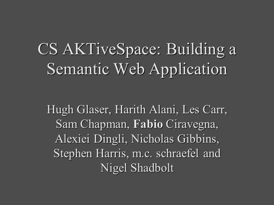 CS AKTiveSpace: Building a Semantic Web Application Hugh Glaser, Harith Alani, Les Carr, Sam Chapman, Fabio Ciravegna, Alexiei Dingli, Nicholas Gibbins, Stephen Harris, m.c.